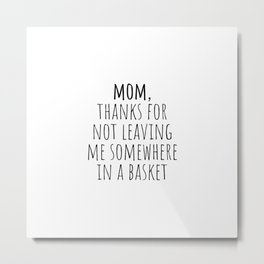 Mom, thanks for not leaving me somewhere in a basket Metal Print