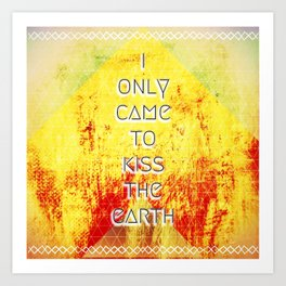 I Only Came To Kiss The Earth Art Print
