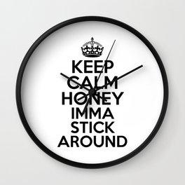 Keep Calm Honey Imma Stick Around Wall Clock