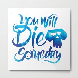 You Will Die Someday Metal Print