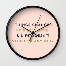 Things change. Friends leave & life doesn't stop for anybody Wall Clock