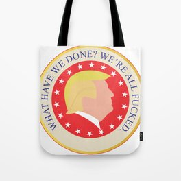 What Have We Done? We're All Fucked. Tote Bag