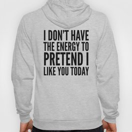 I Don't Have the Energy to Pretend I Like You Today Hoody