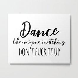 dance like everyone's watching, don't fuck it up Metal Print