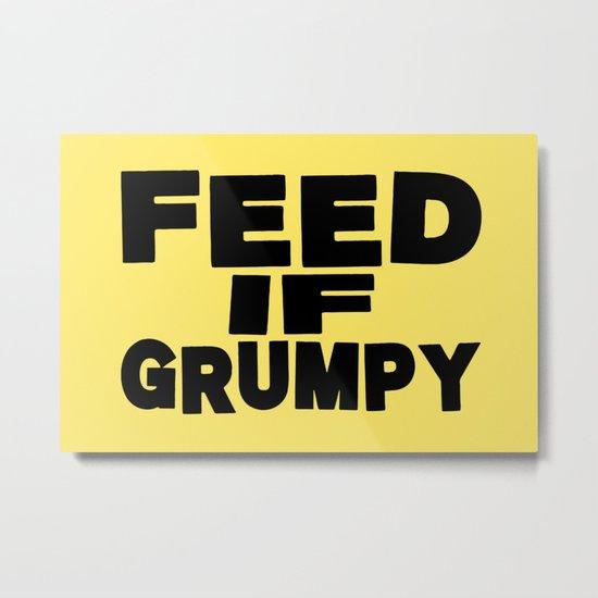 Feed If Grumpy Metal Print