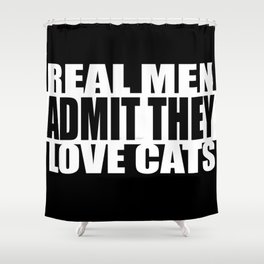 REAL MEN ADMIT THEY LOVE CATS Shower Curtain
