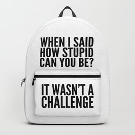 When I Said How Stupid Can You Be? It Wasn't a Challenge Backpack