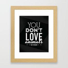 You Don't Love Animals - Go Vegan! Framed Art Print