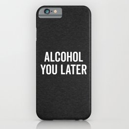 Alcohol You Later Funny Quote iPhone Case