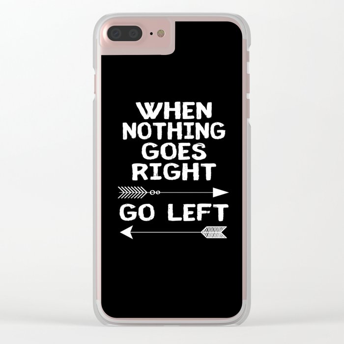 When Nothing Goes Right Go Left Clear iPhone Case
