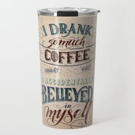 Print - I drank so much coffee today that I accidentally believed in myself Travel Mug