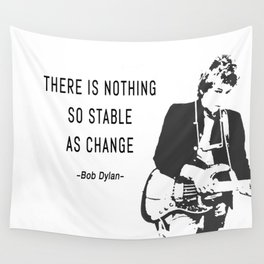 There is nothing so stable as change- Bob Dylan Wall Tapestry