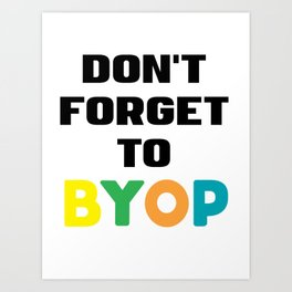 Don't forget to BYOP Art Print