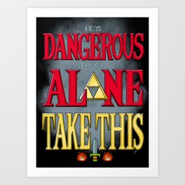 It's Dangerous To Go Alone Take This Art Print