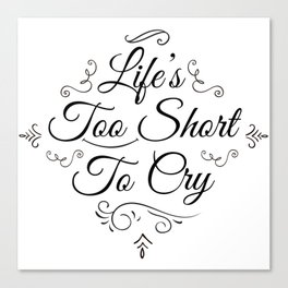 Life 2 Short 2 Cry !  Canvas Print