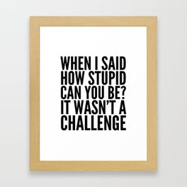 When I Said How Stupid Can You Be? It Wasn't a Challenge Framed Art Print