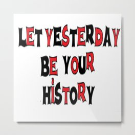 Let Yesterday Be Your History Metal Print