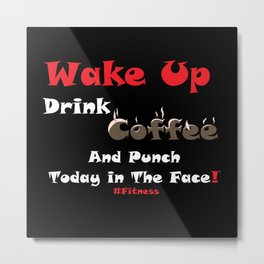 Wake Up, Drink Coffee And Punch Today In The Face #Fitness #Coffee Metal Print