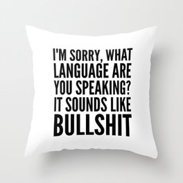 I'm Sorry, What Language Are You Speaking? It Sounds Like Bullshit Throw Pillow