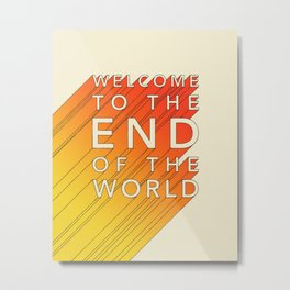 WELCOME TO THE END OF THE WORLD Metal Print