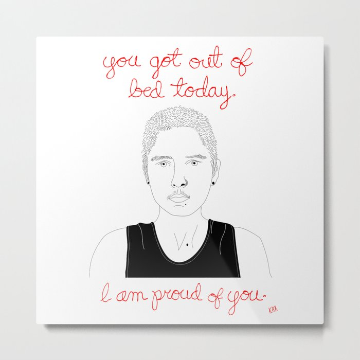You Got Out of Bed Today. I Am Proud of You. Metal Print