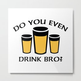 Do You Even Drink Bro? Metal Print