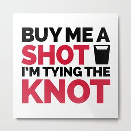 Buy Me A Shot, Tying The Knot Funny Quote Metal Print
