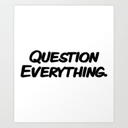 Question Everything. Art Print