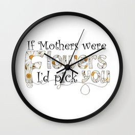 If Mothers Were Flowers Wall Clock