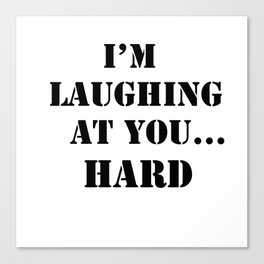 I am laughing at you quote Canvas Print