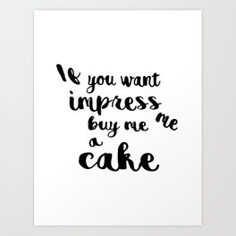 If you want impress me buy me a cake Art Print