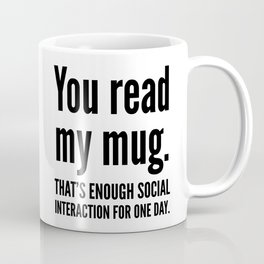 You read my mug. That's enough social interaction for one day. Coffee Mug