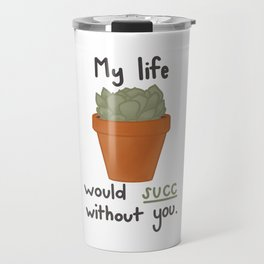 My life would succ without you. Travel Mug