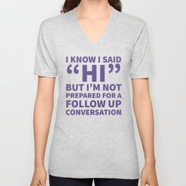 I Know I Said Hi But I'm Not Prepared For A Follow Up Conversation (Ultra Violet) Unisex V-Neck