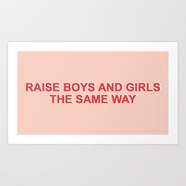 RAISE BOYS AND GIRLS THE SAME WAY Art Print