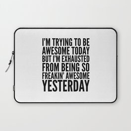 I'M TRYING TO BE AWESOME TODAY, BUT I'M EXHAUSTED FROM BEING SO FREAKIN' AWESOME YESTERDAY Laptop Sleeve