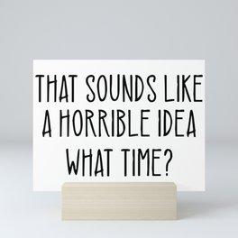 That Sounds Like A Horrible Idea What Time Mini Art Print