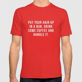 Put Your Hair Up In A Bun, Drink Some Coffee And Handle It. T-shirt