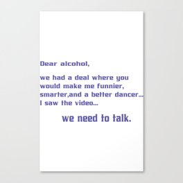 Dear alcohol we had a deal where you would make me funnier smarter and a better dancerI saw the vide Canvas Print