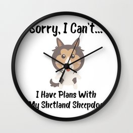 Sorry I Can't I Have Plans With My Shetland Sheepdog Funny Dog Design Wall Clock