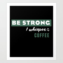 Be Strong... I whisper to my coffee Art Print