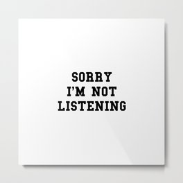 Sorry I'm not listening Metal Print