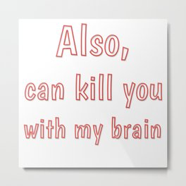Also, can kill you with my brain Metal Print