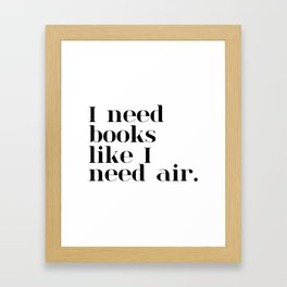 I need books like I need air. Framed Art Print