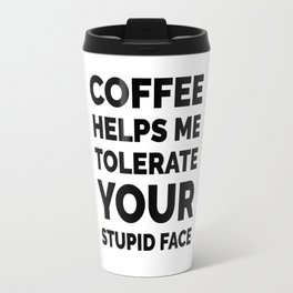 Coffee Helps Me Tolerate Your Stupid Face Travel Mug