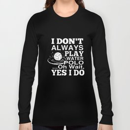 I dont always play water polo oh wait yes I do volleyball t-shirts Long Sleeve T-shirt