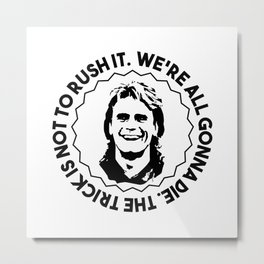 """MacGyver quote: """"We're all gonna die. The trick is not to rush it."""" Metal Print"""