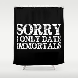 Sorry, I only date immortals! (Inverted) Shower Curtain