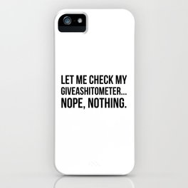 Let Me Check My GiveAShitOMeter Nope Nothing iPhone Case
