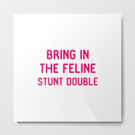 Bring in the Feline Stunt Double Quote Metal Print
